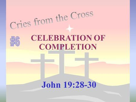 CELEBRATION OF COMPLETION John 19:28-30. This cry of Jesus from the cross was an exclamation Not a sigh of relief It was a SHOUT of VICTORY! teletestai.