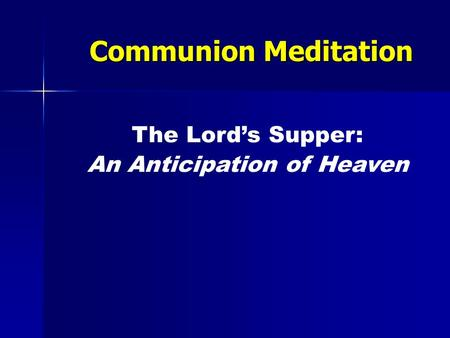 Communion Meditation The Lord's Supper: An Anticipation of Heaven.