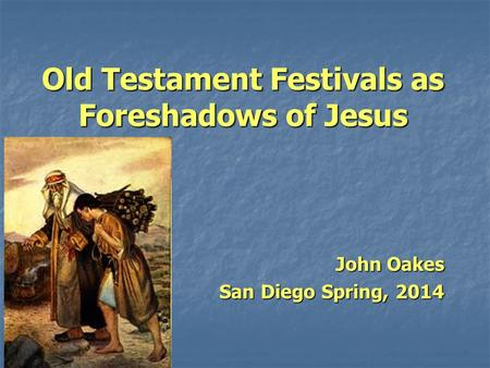 Old Testament Festivals as Foreshadows of Jesus John Oakes San Diego Spring, 2014.
