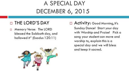 "A SPECIAL DAY DECEMBER 6, 2015  THE LORD'S DAY  Memory Verse: The LORD blessed the Sabbath day, and hallowed it"" (Exodus 120:11)  Activity: Good Morning,"
