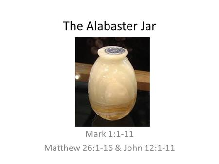 The Alabaster Jar Mark 1:1-11 Matthew 26:1-16 & John 12:1-11.