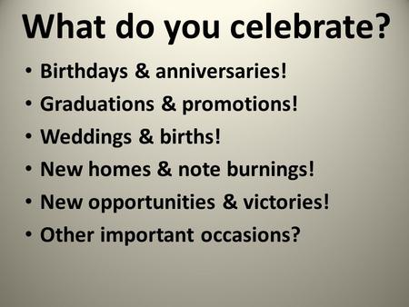 What do you celebrate? Birthdays & anniversaries! Graduations & promotions! Weddings & births! New homes & note burnings! New opportunities & victories!