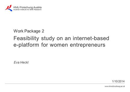 Www.kmuforschung.ac.at Work Package 2 Eva Heckl 1/10/2014 Feasibility study on an internet-based e-platform for women entrepreneurs.
