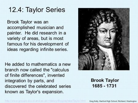 Brook Taylor 1685 - 1731 12.4: Taylor Series Brook Taylor was an accomplished musician and painter. He did research in a variety of areas, but is most.
