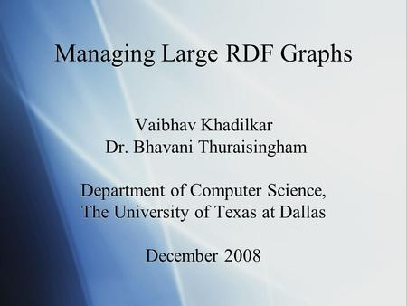 Managing Large RDF Graphs Vaibhav Khadilkar Dr. Bhavani Thuraisingham Department of Computer Science, The University of Texas at Dallas December 2008.