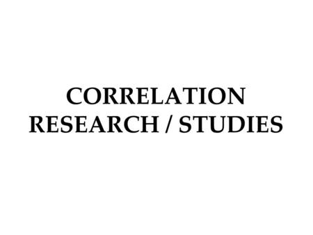 CORRELATION RESEARCH / STUDIES. Correlation and Research In correlation studies, researchers observe or measure a relationship between variables in which.
