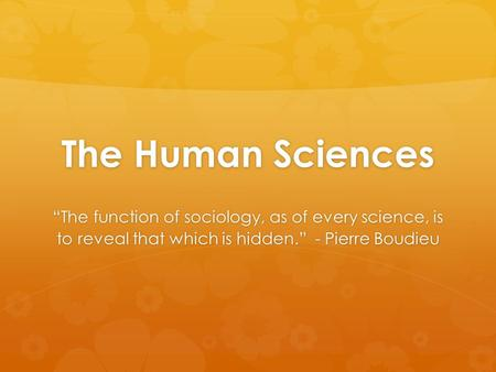 "The Human Sciences ""The function of sociology, as of every science, is to reveal that which is hidden."" - Pierre Boudieu."