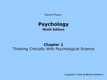 Psychology Ninth Edition Chapter 1 Thinking Critically With Psychological Science Copyright © 2010 by Worth Publishers David Myers.