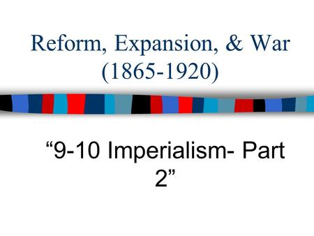 "Reform, Expansion, & War (1865-1920) ""9-10 Imperialism- Part 2"""