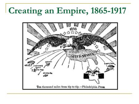 Creating an Empire, 1865-1917. Main Points Origins of Empire  American Westward Expansion  Conquest of Indigenous Peoples  Sense of Superiority Debates.