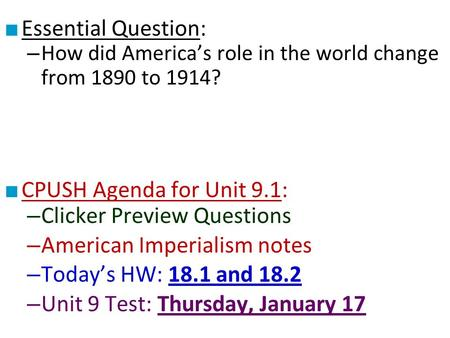 ■ Essential Question: – How did America's role in the world change from 1890 to 1914? ■ CPUSH Agenda for Unit 9.1: – Clicker Preview Questions – American.