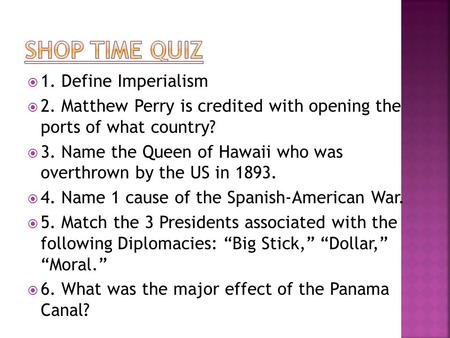  1. Define Imperialism  2. Matthew Perry is credited with opening the ports of what country?  3. Name the Queen of Hawaii who was overthrown by the.