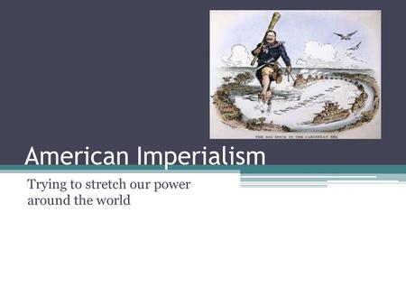American Imperialism Trying to stretch our power around the world.