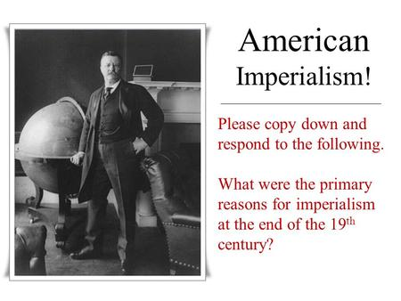 American Imperialism! Please copy down and respond to the following. What were the primary reasons for imperialism at the end of the 19 th century?