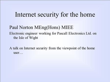 Internet security for the home Paul Norton MEng(Hons) MIEE Electronic engineer working for Pascall Electronics Ltd. on the Isle of Wight A talk on Internet.