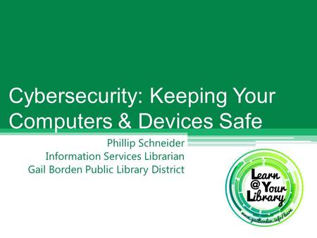 Phillip Schneider Information Services Librarian Gail Borden Public Library District Cybersecurity: Keeping Your Computers & Devices Safe.