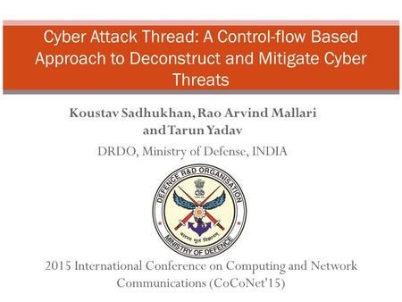 Koustav Sadhukhan, Rao Arvind Mallari and Tarun Yadav DRDO, Ministry of Defense, INDIA Cyber Attack Thread: A Control-flow Based Approach to Deconstruct.