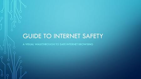 GUIDE TO INTERNET SAFETY A VISUAL WALKTHROUGH TO SAFE INTERNET BROWSING.