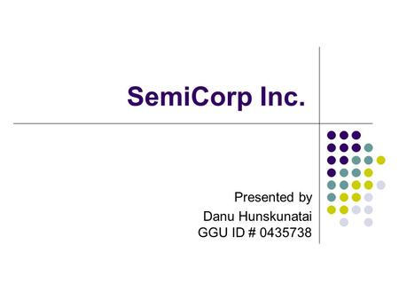 SemiCorp Inc. Presented by Danu Hunskunatai GGU ID # 0435738.