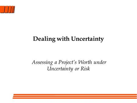 Dealing with Uncertainty Assessing a Project's Worth under Uncertainty or Risk.