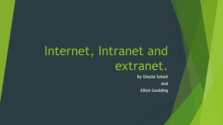 Internet, Intranet and extranet. By Ghazia Sohail And Elliot Goulding.