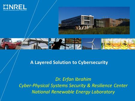 A Layered Solution to Cybersecurity Dr. Erfan Ibrahim Cyber-Physical Systems Security & Resilience Center National Renewable Energy Laboratory.