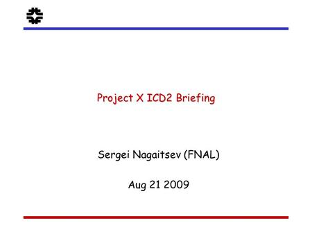 F Sergei Nagaitsev (FNAL) Aug 21 2009 Project X ICD2 Briefing.