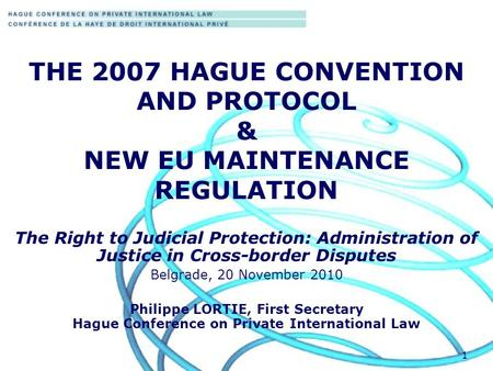 1 THE 2007 HAGUE CONVENTION AND PROTOCOL & NEW EU MAINTENANCE REGULATION The Right to Judicial Protection: Administration of Justice in Cross-border Disputes.