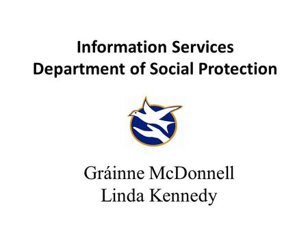 Information Services Department of Social Protection Gráinne McDonnell Linda Kennedy.