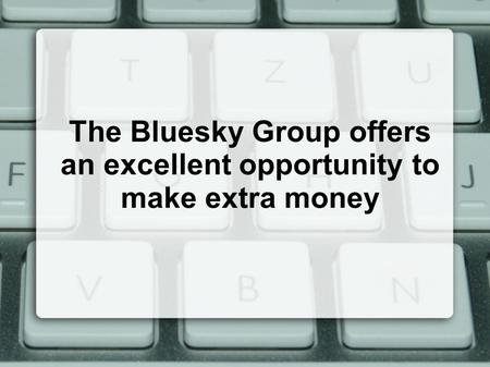 The Bluesky Group offers an excellent opportunity to make extra money.