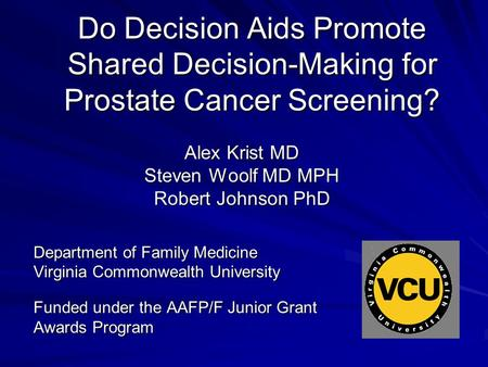 Do Decision Aids Promote Shared Decision-Making for Prostate Cancer Screening? Alex Krist MD Steven Woolf MD MPH Robert Johnson PhD Department of Family.
