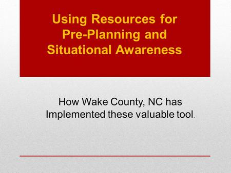 Using Resources for Pre-Planning and Situational Awareness How Wake County, NC has Implemented these valuable tool.