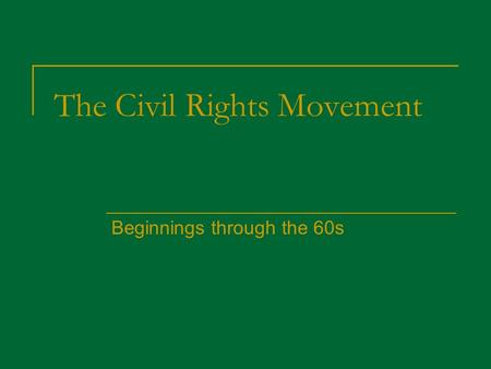 The Civil Rights Movement Beginnings through the 60s.