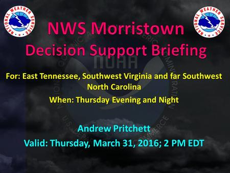 For: East Tennessee, Southwest Virginia and far Southwest North Carolina When: Thursday Evening and Night Andrew Pritchett Valid: Thursday, March 31, 2016;