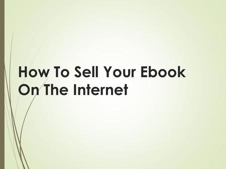 How To Sell Your Ebook On The Internet. If you have not written your own ebook yet then you can do so quickly by first creating an outline of what you.