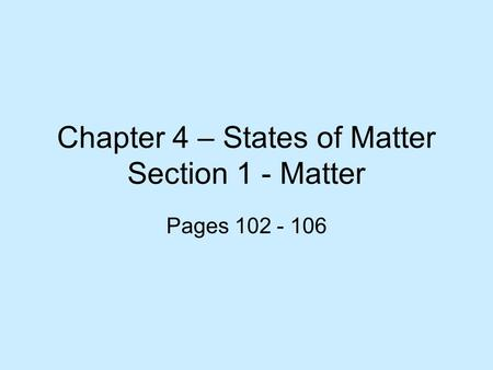 Chapter 4 – States of Matter Section 1 - Matter Pages 102 - 106.