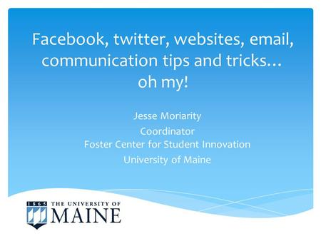 Facebook, twitter, websites, email, communication tips and tricks… oh my! Jesse Moriarity Coordinator Foster Center for Student Innovation University of.