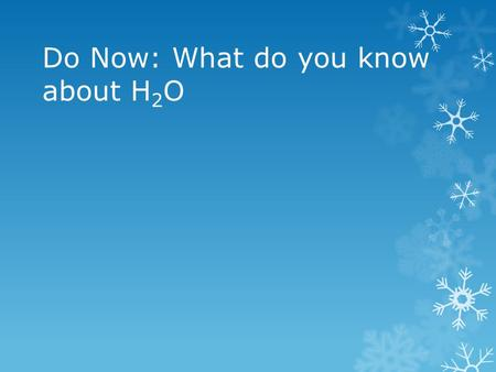 Do Now: What do you know about H 2 O. Basic Information of H 2 O  Covers 71% of the Earth's surface  Of that 71%, 97% is salt water, and 3% is fresh.