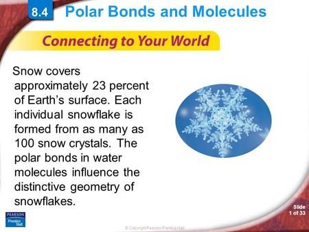 © Copyright Pearson Prentice Hall Slide 1 of 33 Polar Bonds and Molecules Snow covers approximately 23 percent of Earth's surface. Each individual snowflake.