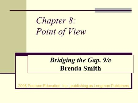 Chapter 8: Point of View 2008 Pearson Education, Inc., publishing as Longman Publishers Bridging the Gap, 9/e Brenda Smith.