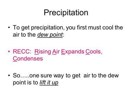Precipitation To get precipitation, you first must cool the air to the dew point: RECC: Rising Air Expands Cools, Condenses So…..one sure way to get air.