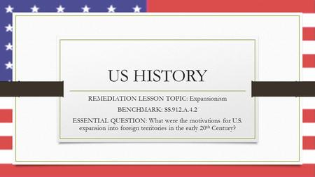 US HISTORY REMEDIATION LESSON TOPIC: Expansionism BENCHMARK: SS.912.A.4.2 ESSENTIAL QUESTION: What were the motivations for U.S. expansion into foreign.