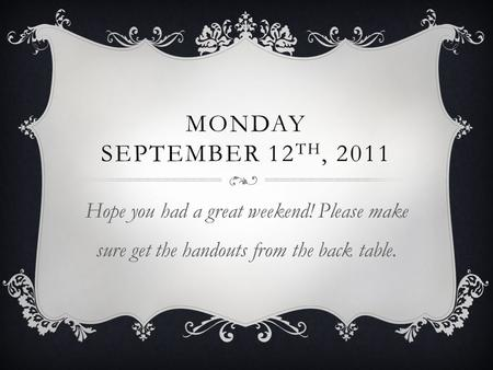 MONDAY SEPTEMBER 12 TH, 2011 Hope you had a great weekend! Please make sure get the handouts from the back table.