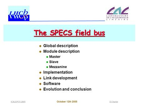 October 12th 2005 ICALEPCS 2005D.Charlet The SPECS field bus  Global description  Module description Master Slave Mezzanine  Implementation  Link development.