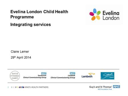 Evelina London Child Health Programme Integrating services Claire Lemer 29 th April 2014.