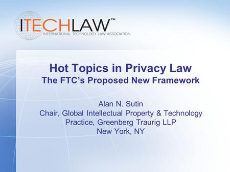Hot Topics in Privacy Law The FTC's Proposed New Framework Alan N. Sutin Chair, Global Intellectual Property & Technology Practice, Greenberg Traurig LLP.