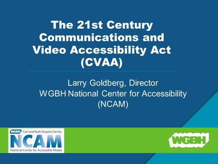 The 21st Century Communications and Video Accessibility Act (CVAA) Larry Goldberg, Director WGBH National Center for Accessibility (NCAM)