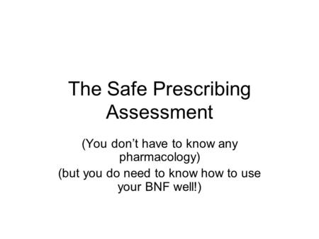 The Safe Prescribing Assessment (You don't have to know any pharmacology) (but you do need to know how to use your BNF well!)