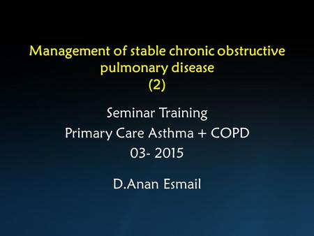 Management of stable chronic obstructive pulmonary disease (2) Seminar Training Primary Care Asthma + COPD 03- 2015 D.Anan Esmail.