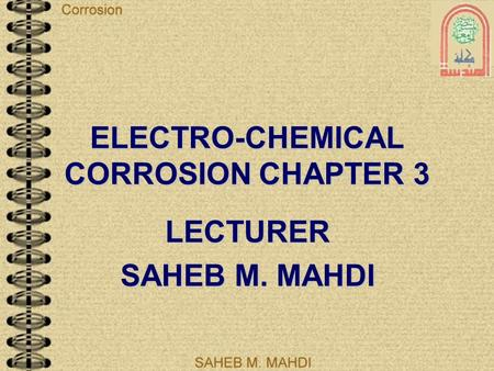 ELECTRO-CHEMICAL CORROSION CHAPTER 3 LECTURER SAHEB M. MAHDI.